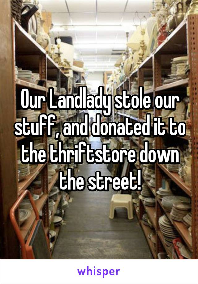 Our Landlady stole our stuff, and donated it to the thriftstore down the street!
