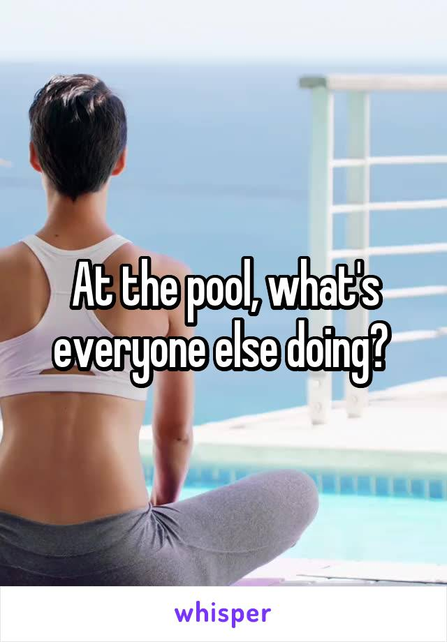 At the pool, what's everyone else doing?