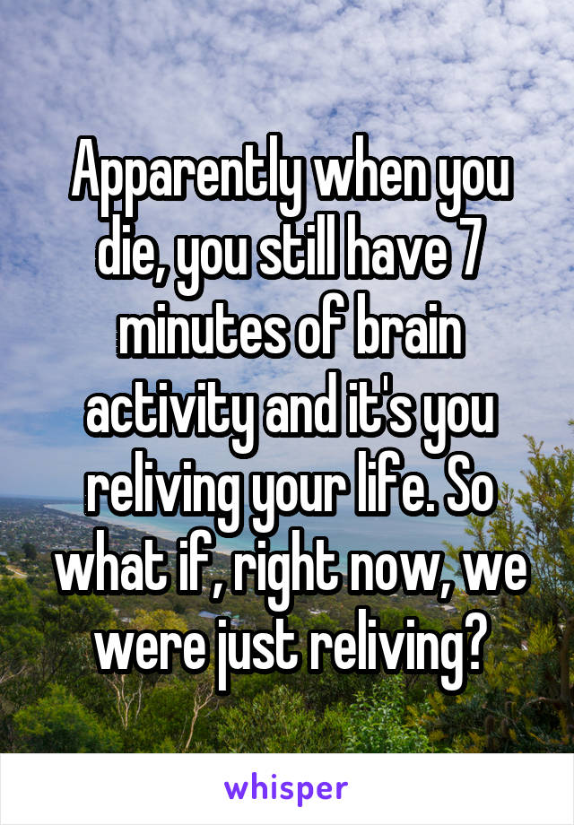 Apparently when you die, you still have 7 minutes of brain activity and it's you reliving your life. So what if, right now, we were just reliving?