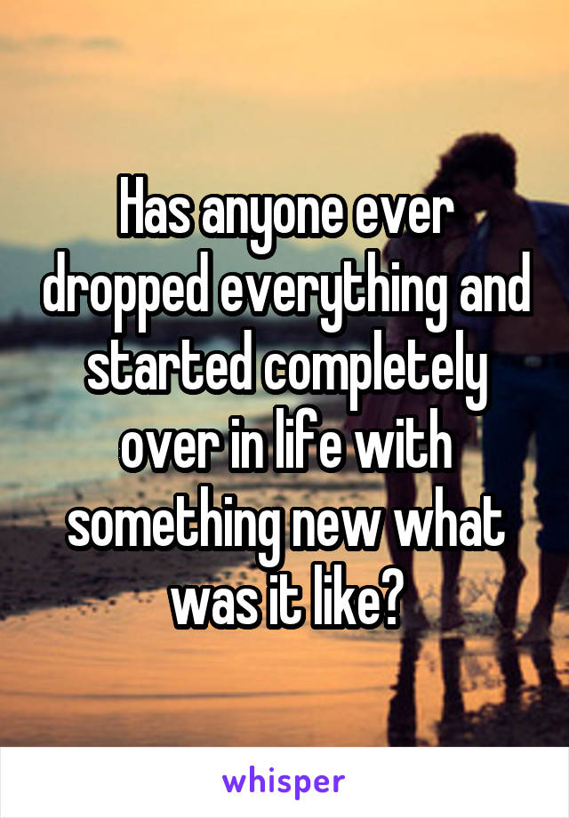 Has anyone ever dropped everything and started completely over in life with something new what was it like?