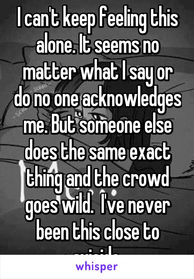 I can't keep feeling this alone. It seems no matter what I say or do no one acknowledges me. But someone else does the same exact thing and the crowd goes wild.  I've never been this close to suicide.
