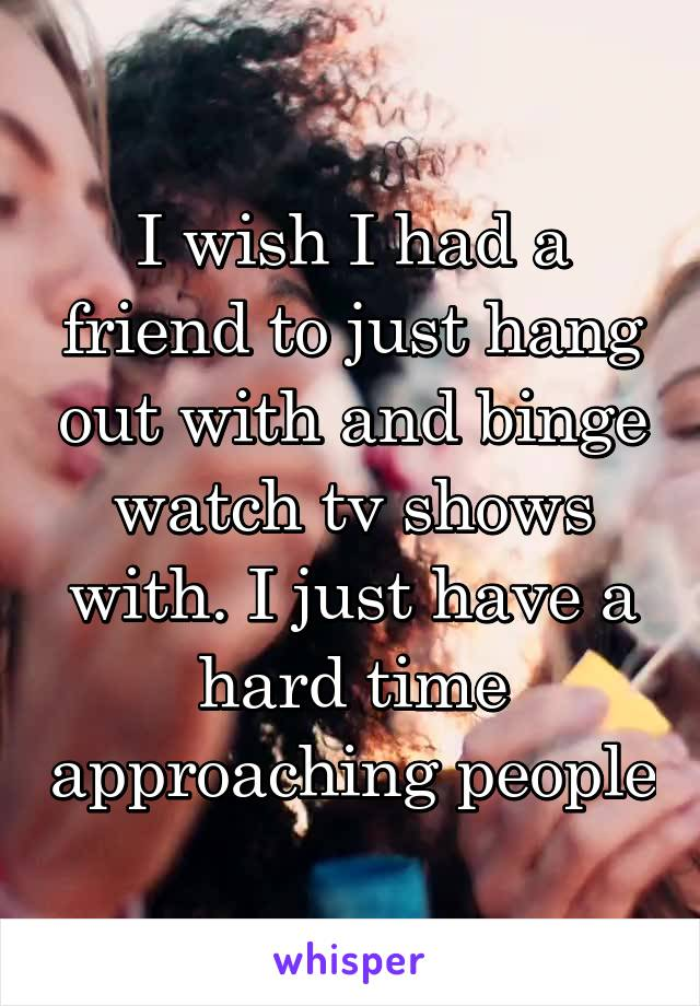 I wish I had a friend to just hang out with and binge watch tv shows with. I just have a hard time approaching people