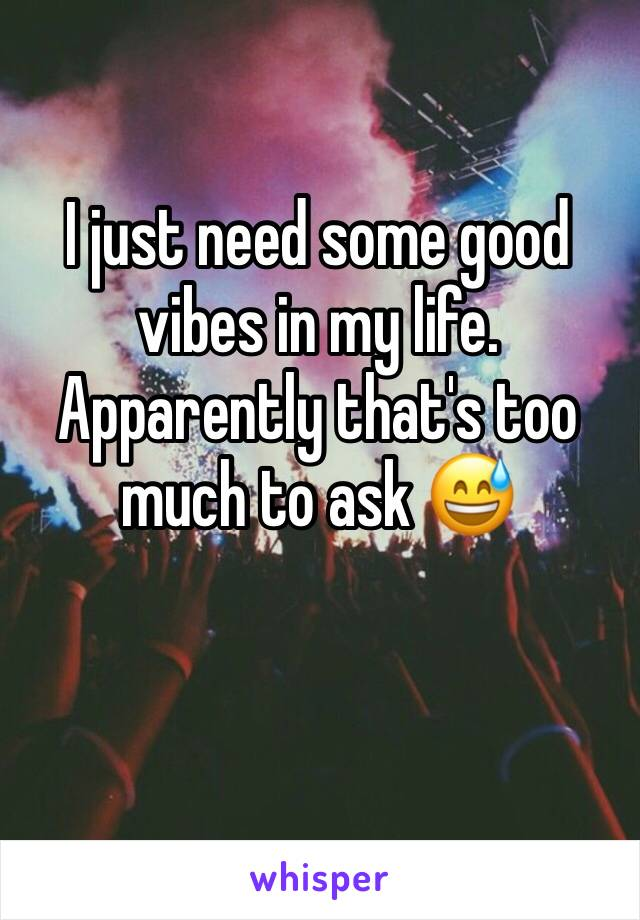 I just need some good vibes in my life. Apparently that's too much to ask 😅
