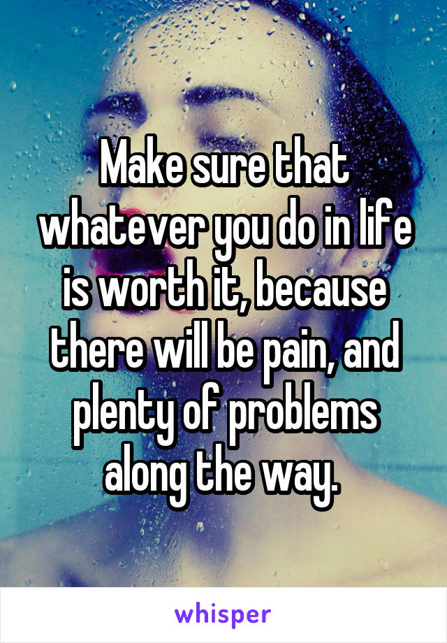 Make sure that whatever you do in life is worth it, because there will be pain, and plenty of problems along the way.