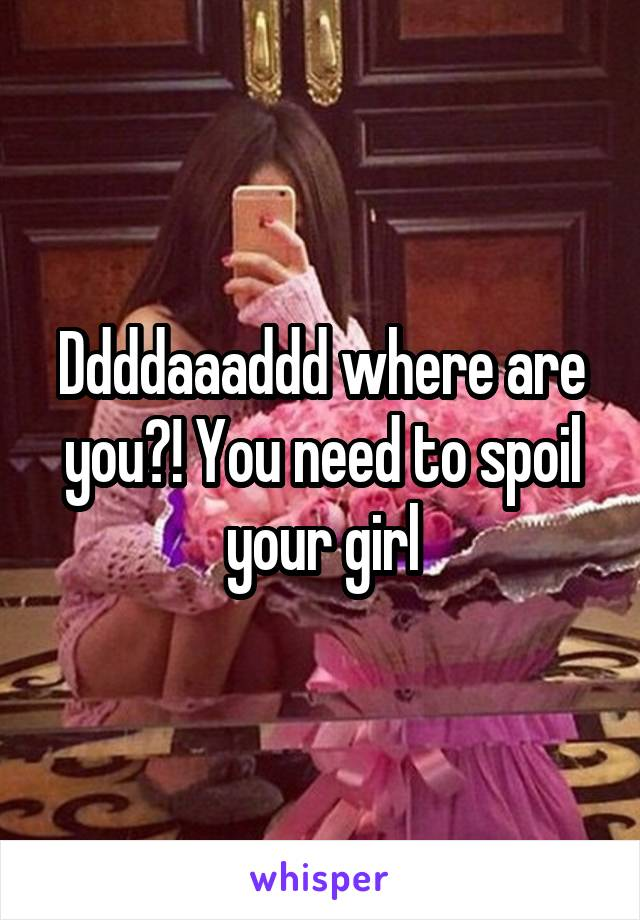 Ddddaaaddd where are you?! You need to spoil your girl