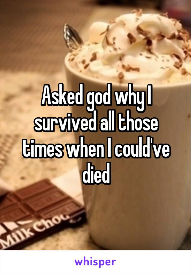 Asked god why I survived all those times when I could've died