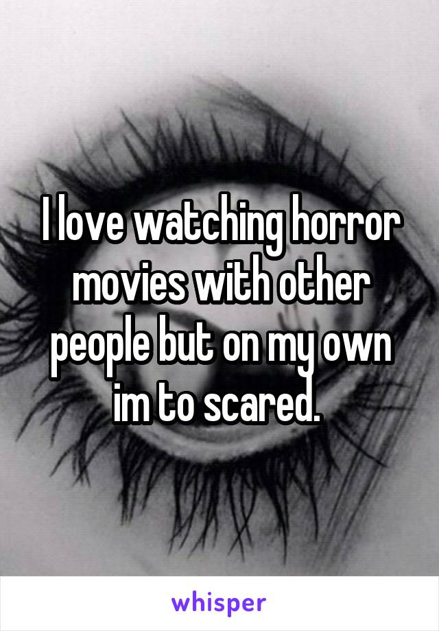 I love watching horror movies with other people but on my own im to scared.
