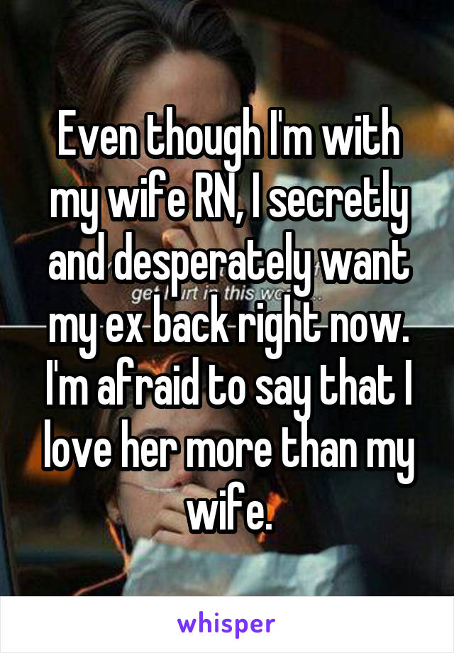 Even though I'm with my wife RN, I secretly and desperately want my ex back right now. I'm afraid to say that I love her more than my wife.