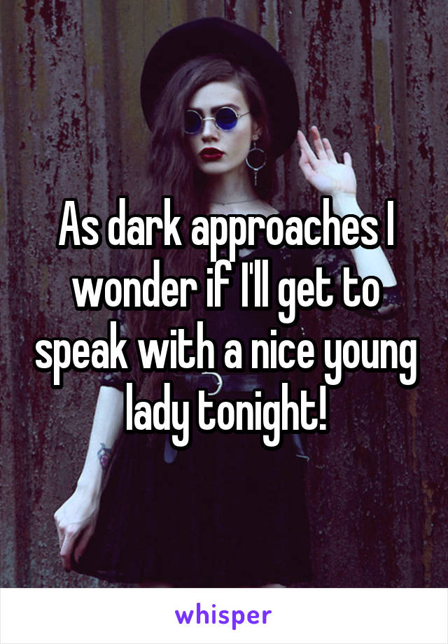 As dark approaches I wonder if I'll get to speak with a nice young lady tonight!
