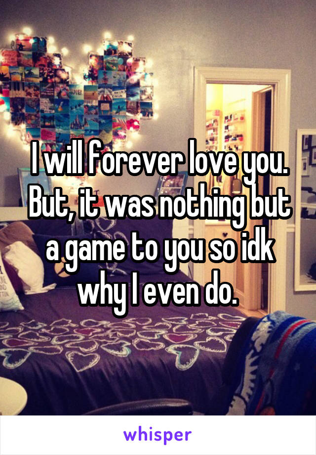 I will forever love you. But, it was nothing but a game to you so idk why I even do.