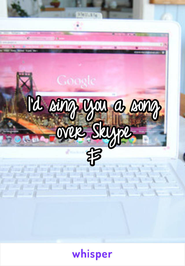 I'd sing you a song over Skype F