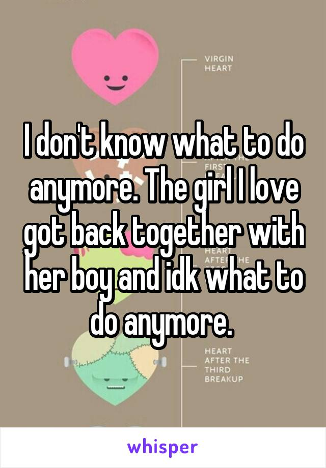 I don't know what to do anymore. The girl I love got back together with her boy and idk what to do anymore.