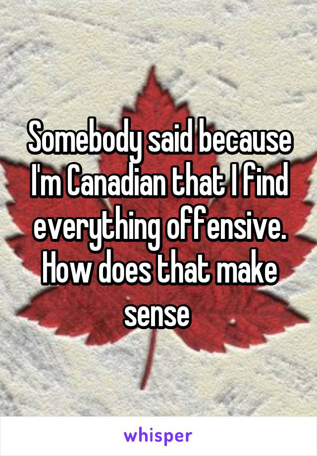 Somebody said because I'm Canadian that I find everything offensive. How does that make sense