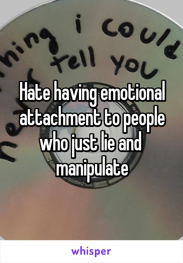 Hate having emotional attachment to people who just lie and  manipulate