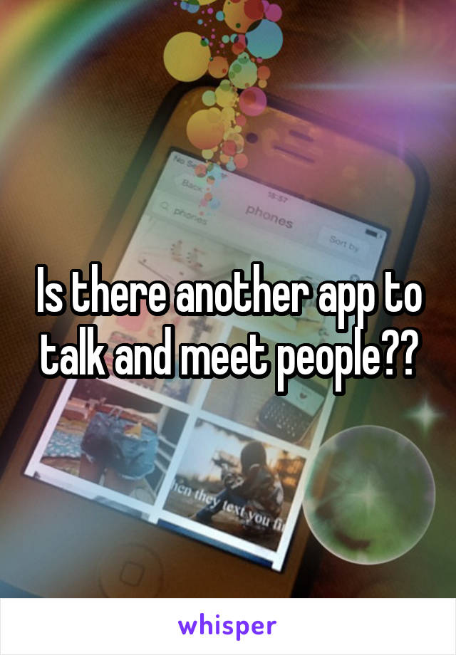Is there another app to talk and meet people??