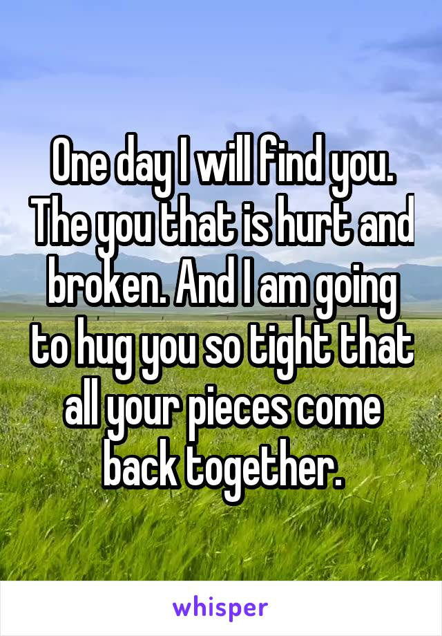 One day I will find you. The you that is hurt and broken. And I am going to hug you so tight that all your pieces come back together.