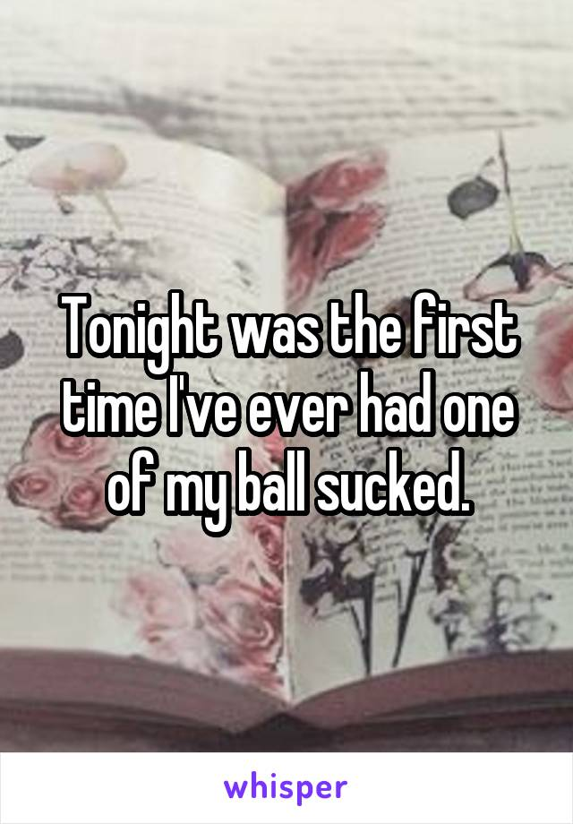 Tonight was the first time I've ever had one of my ball sucked.