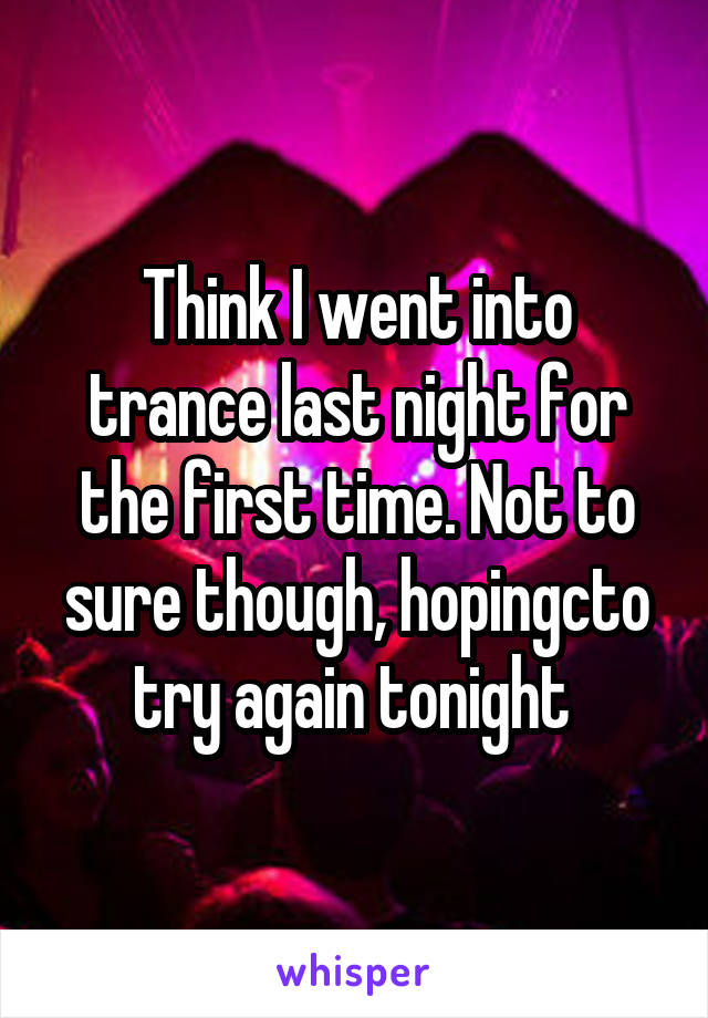 Think I went into trance last night for the first time. Not to sure though, hopingcto try again tonight
