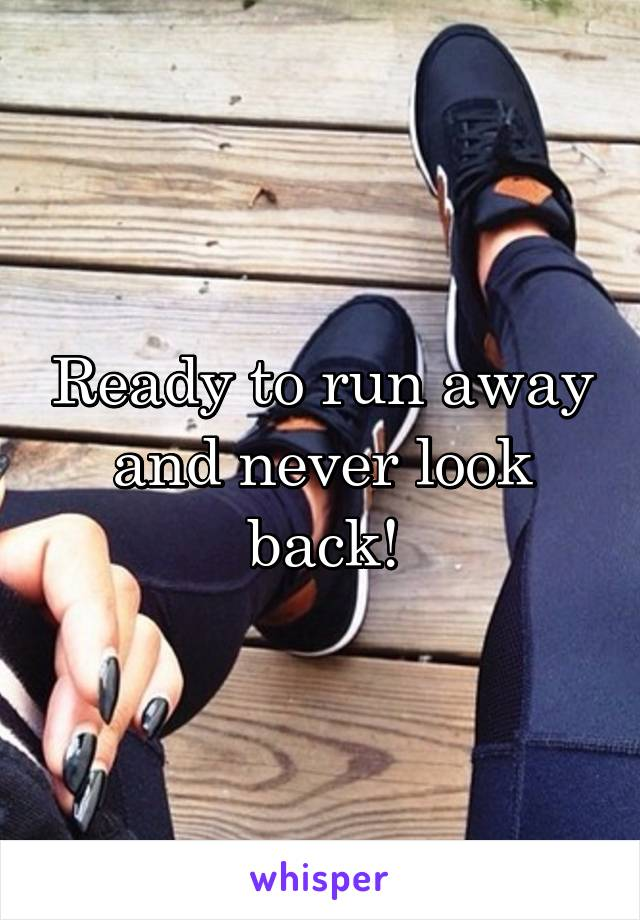 Ready to run away and never look back!