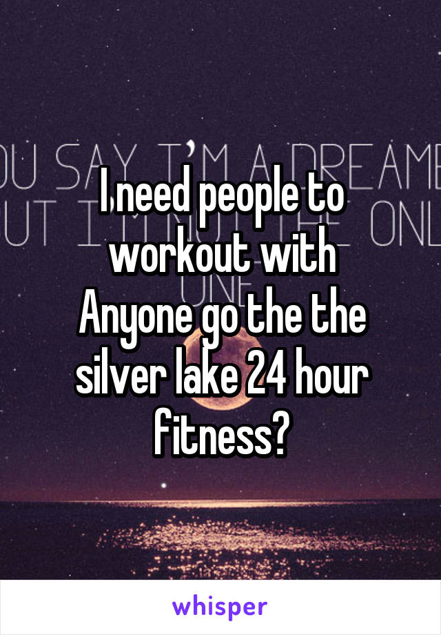 I need people to workout with Anyone go the the silver lake 24 hour fitness?