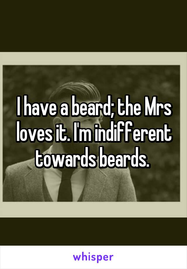 I have a beard; the Mrs loves it. I'm indifferent towards beards.
