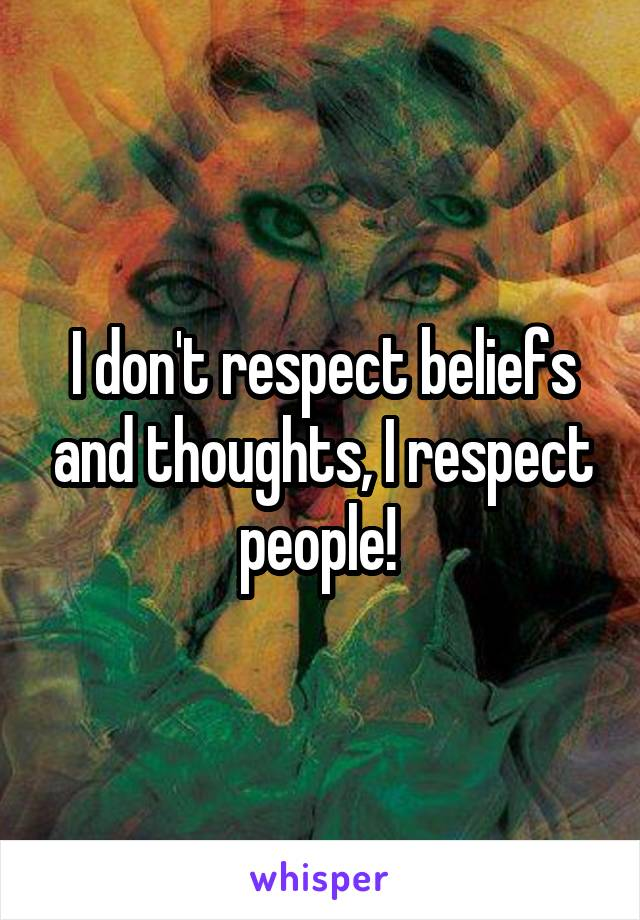 I don't respect beliefs and thoughts, I respect people!