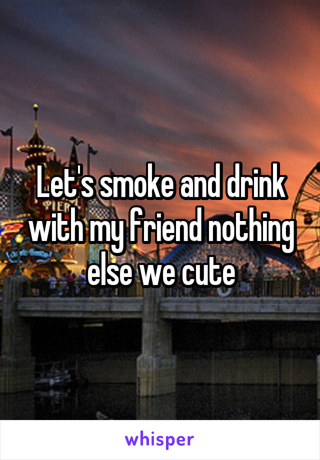Let's smoke and drink with my friend nothing else we cute