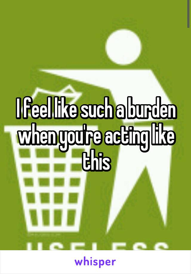 I feel like such a burden when you're acting like this