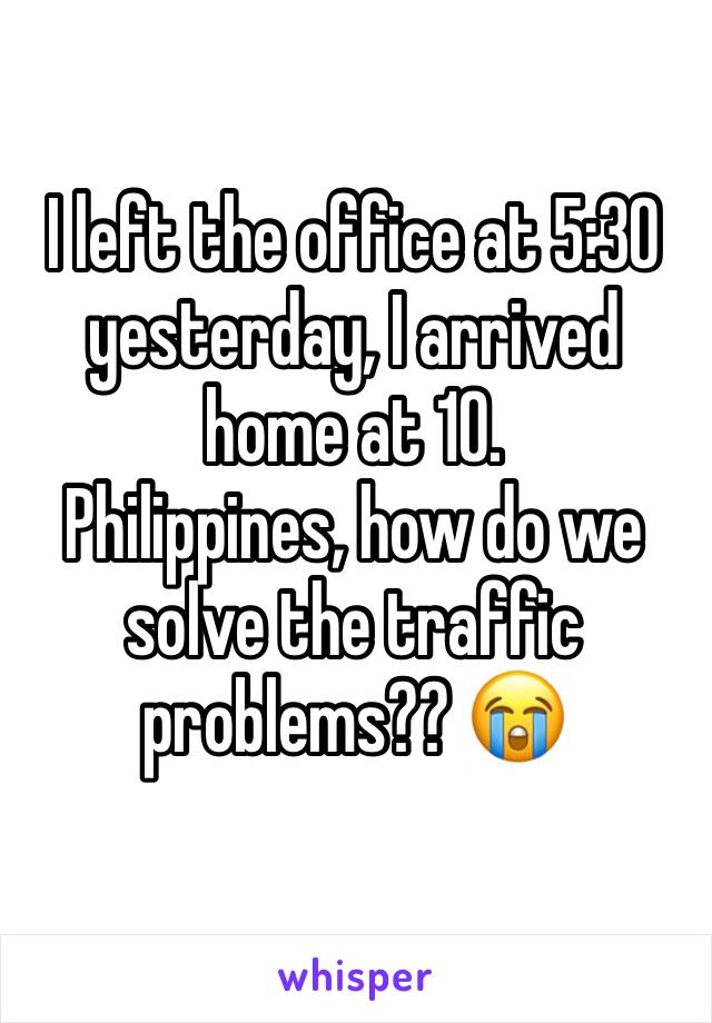 I left the office at 5:30 yesterday, I arrived home at 10. Philippines, how do we solve the traffic problems?? 😭