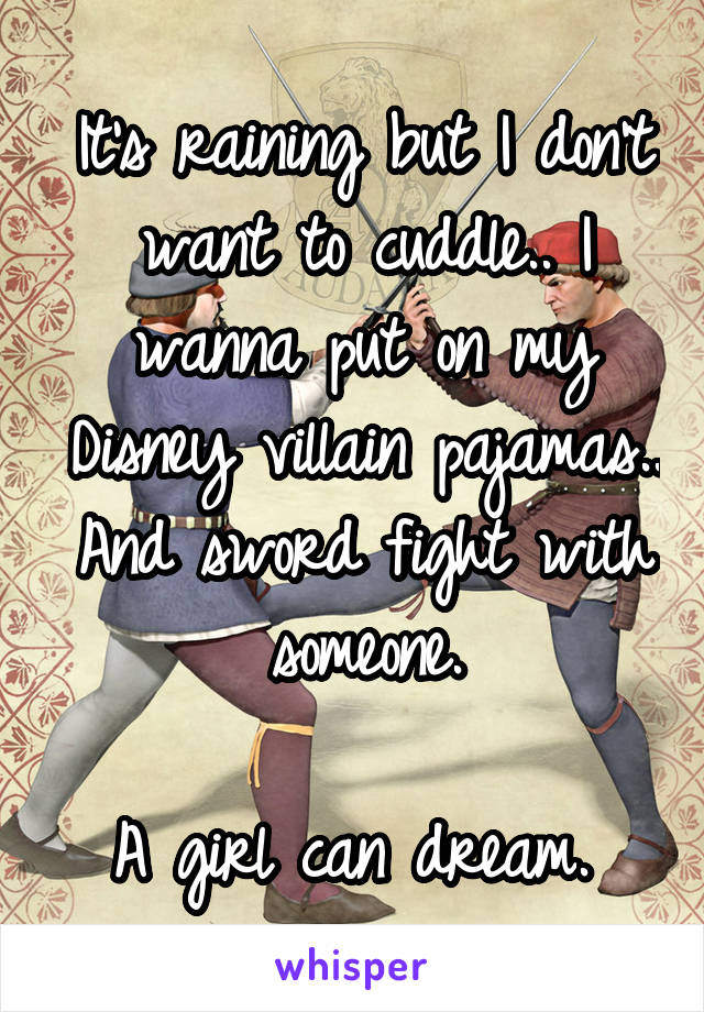 It's raining but I don't want to cuddle.. I wanna put on my Disney villain pajamas.. And sword fight with someone.  A girl can dream.