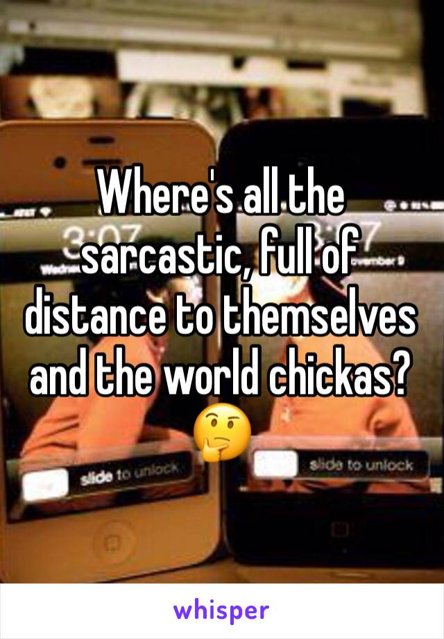 Where's all the sarcastic, full of distance to themselves and the world chickas?🤔