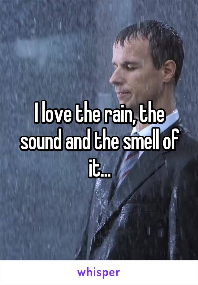 I love the rain, the sound and the smell of it...