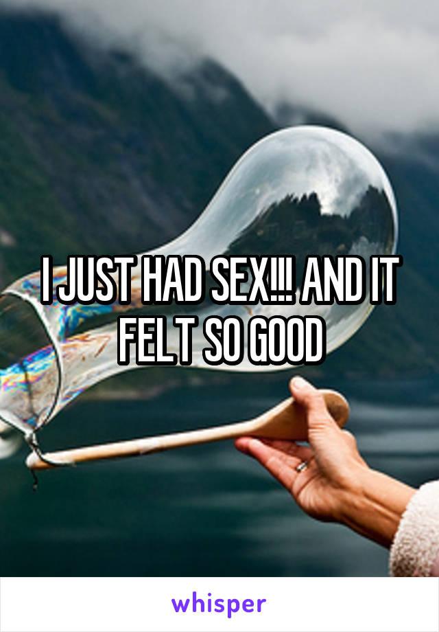 I JUST HAD SEX!!! AND IT FELT SO GOOD