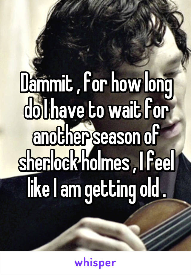 Dammit , for how long do I have to wait for another season of sherlock holmes , I feel like I am getting old .