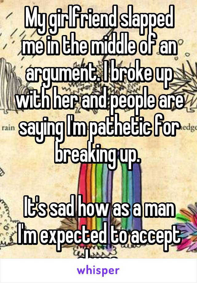 My girlfriend slapped me in the middle of an argument. I broke up with her and people are saying I'm pathetic for breaking up.   It's sad how as a man I'm expected to accept abuse