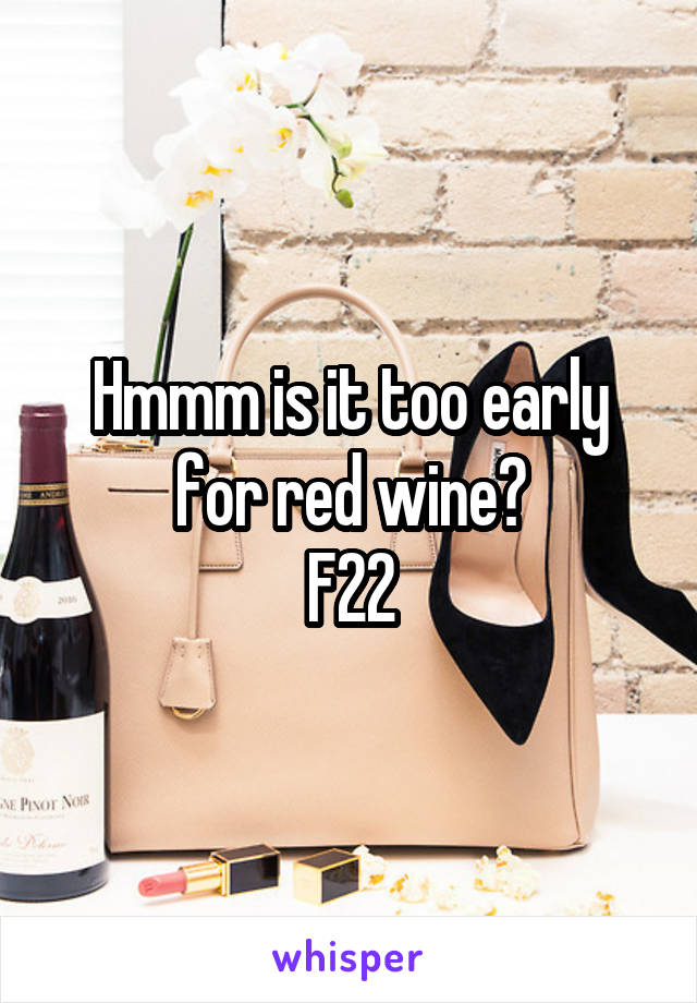 Hmmm is it too early for red wine? F22
