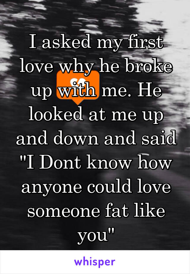 "I asked my first love why he broke up with me. He looked at me up and down and said ""I Dont know how anyone could love someone fat like you"""