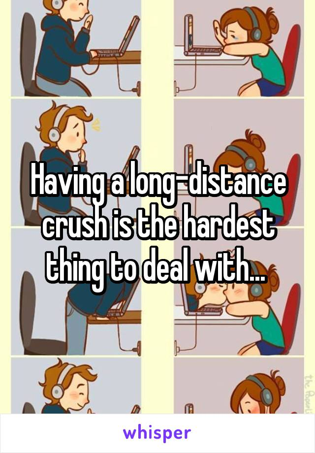 Having a long-distance crush is the hardest thing to deal with...