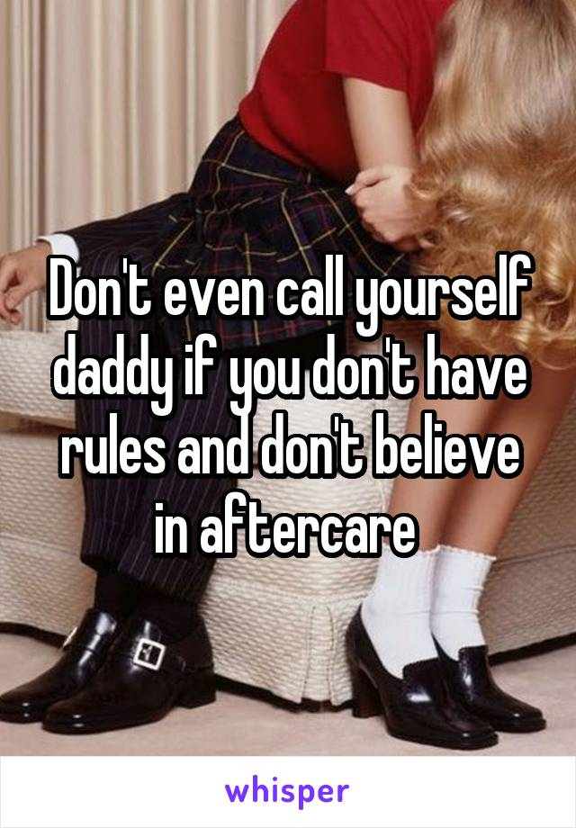 Don't even call yourself daddy if you don't have rules and don't believe in aftercare
