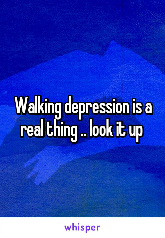 Walking depression is a real thing .. look it up