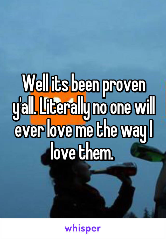 Well its been proven y'all. Literally no one will ever love me the way I love them.