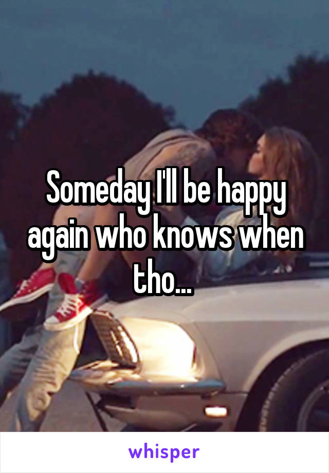 Someday I'll be happy again who knows when tho...