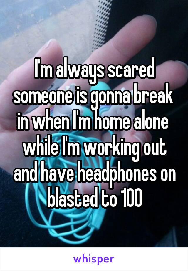I'm always scared someone is gonna break  in when I'm home alone  while I'm working out and have headphones on blasted to 100
