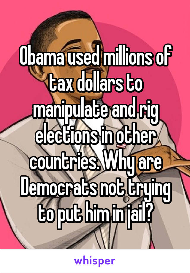 Obama used millions of tax dollars to manipulate and rig elections in other countries. Why are Democrats not trying to put him in jail?