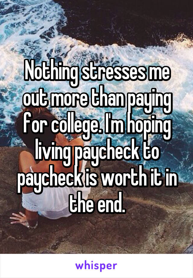 Nothing stresses me out more than paying for college. I'm hoping living paycheck to paycheck is worth it in the end.