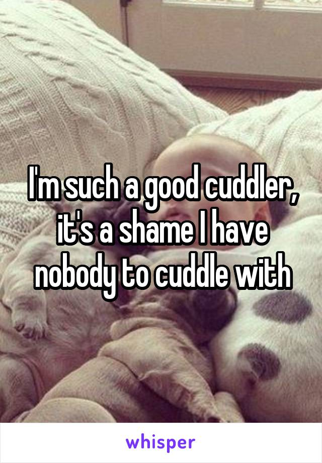 I'm such a good cuddler, it's a shame I have nobody to cuddle with
