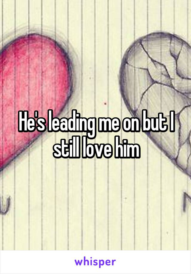 He's leading me on but I still love him