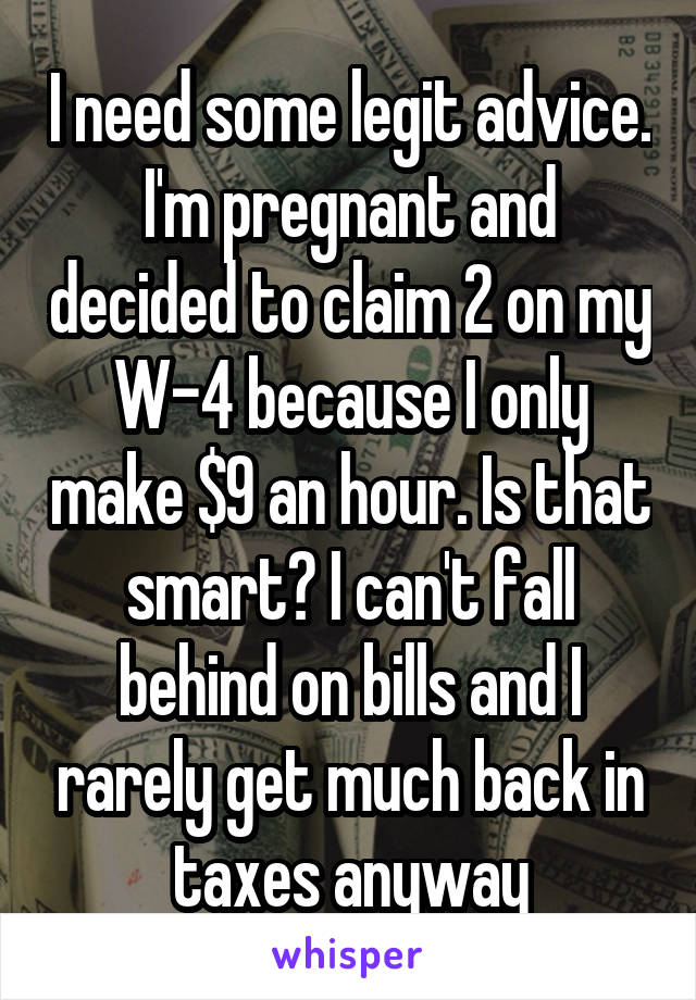 I need some legit advice. I'm pregnant and decided to claim 2 on my W-4 because I only make $9 an hour. Is that smart? I can't fall behind on bills and I rarely get much back in taxes anyway