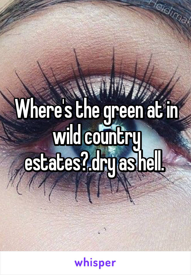 Where's the green at in wild country estates?.dry as hell.