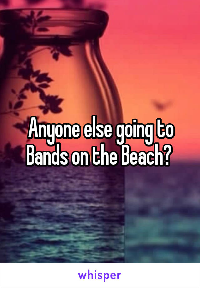 Anyone else going to Bands on the Beach?
